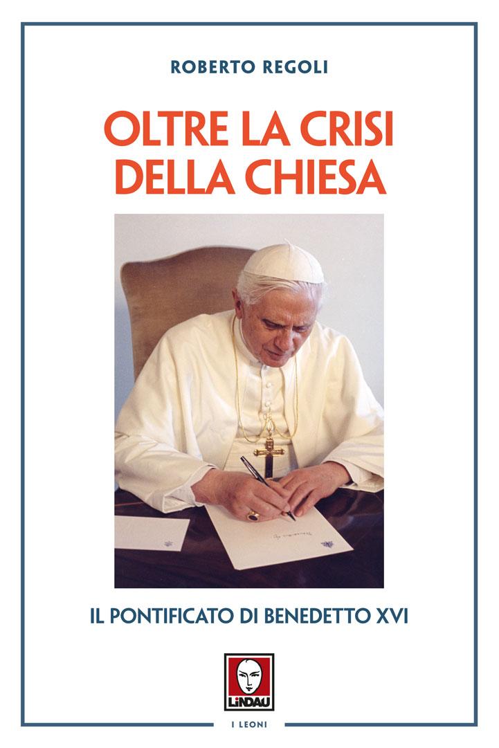 Oltre la crisi della Chiesa. Il pontificato di Benedetto XVI. Recensione di Andrea Ciampani